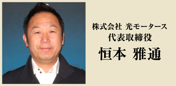 株式会社 光モータース 代表取締役 恒本 雅通